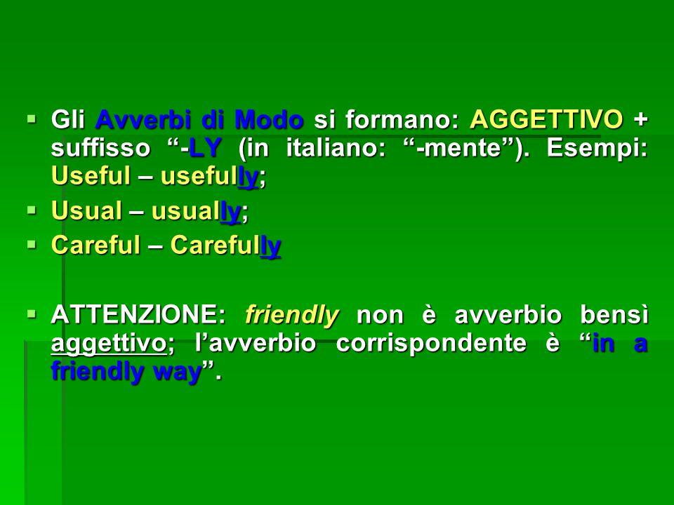 Gli Avverbi di Modo si formano: AGGETTIVO + suffisso -LY (in italiano: -mente ). Esempi: Useful – usefully;
