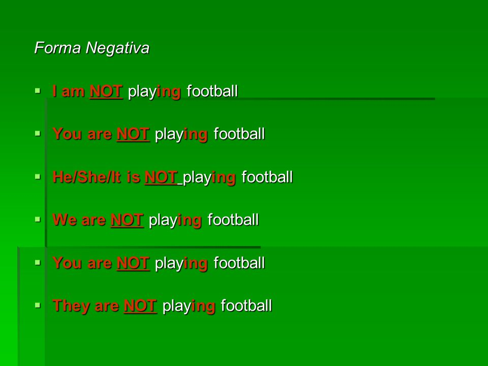 Forma Negativa I am NOT playing football. You are NOT playing football. He/She/It is NOT playing football.