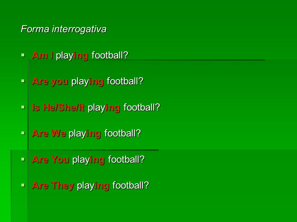 Forma interrogativa Am I playing football Are you playing football Is He/She/It playing football