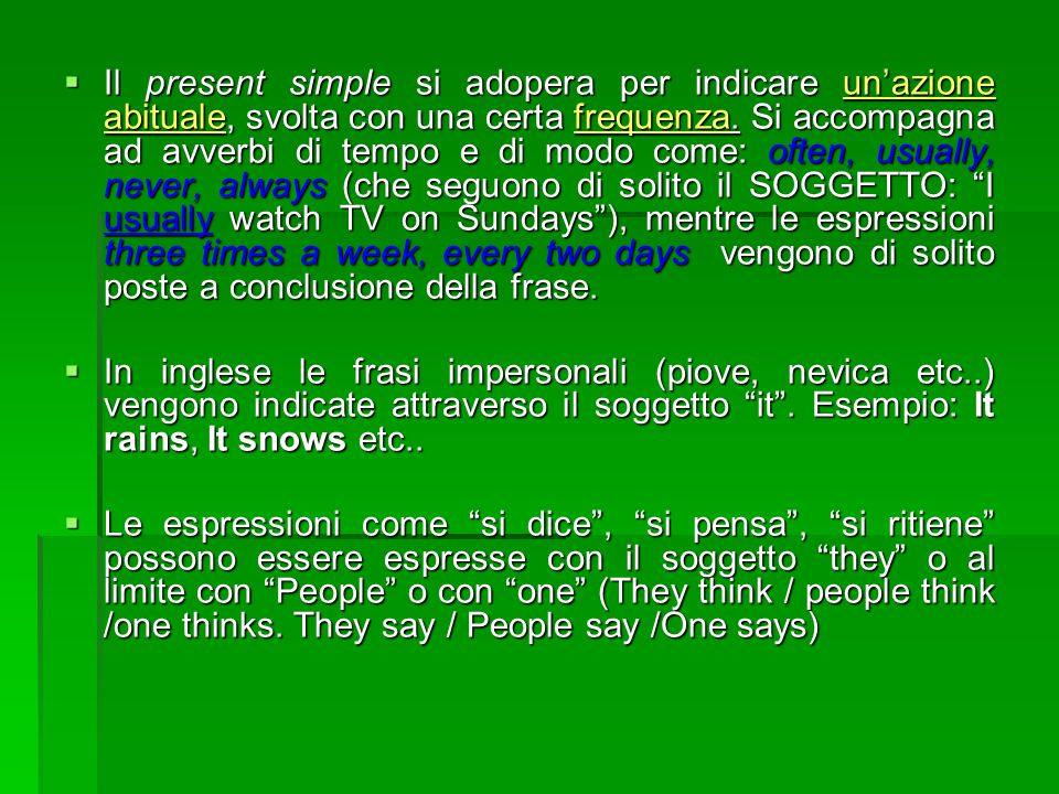 Il present simple si adopera per indicare un'azione abituale, svolta con una certa frequenza. Si accompagna ad avverbi di tempo e di modo come: often, usually, never, always (che seguono di solito il SOGGETTO: I usually watch TV on Sundays ), mentre le espressioni three times a week, every two days vengono di solito poste a conclusione della frase.