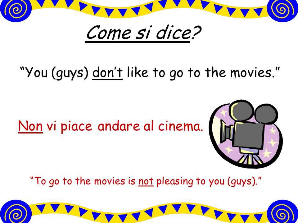 Come si dice You (guys) don't like to go to the movies.