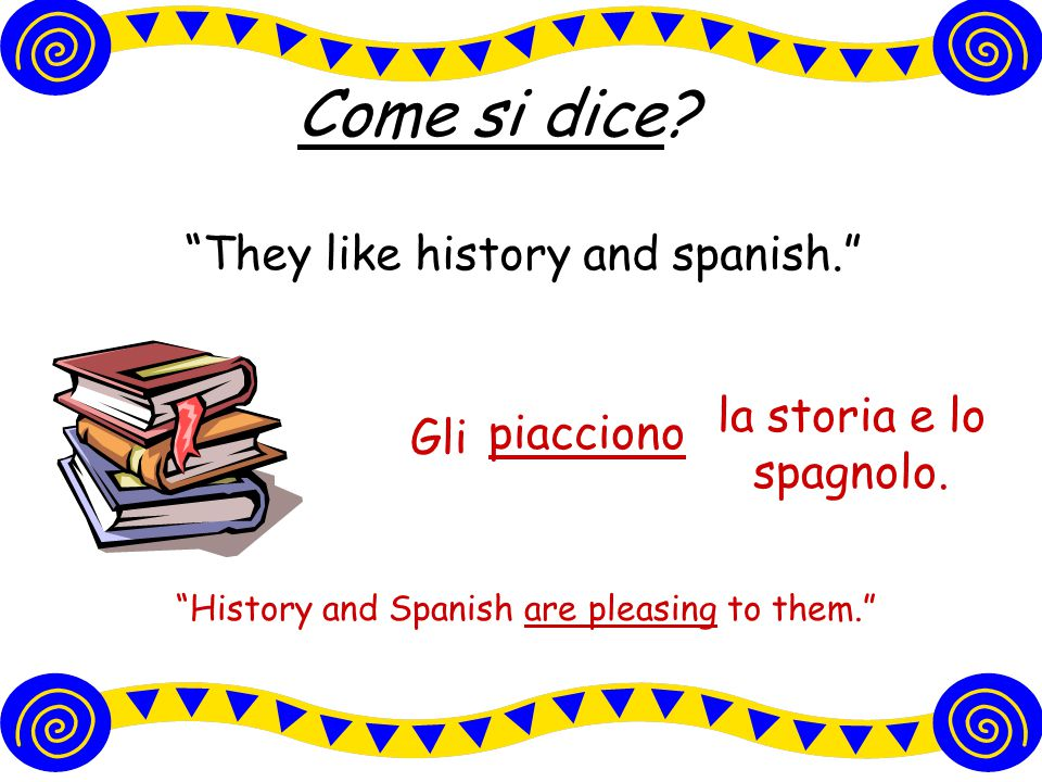 Come si dice They like history and spanish.