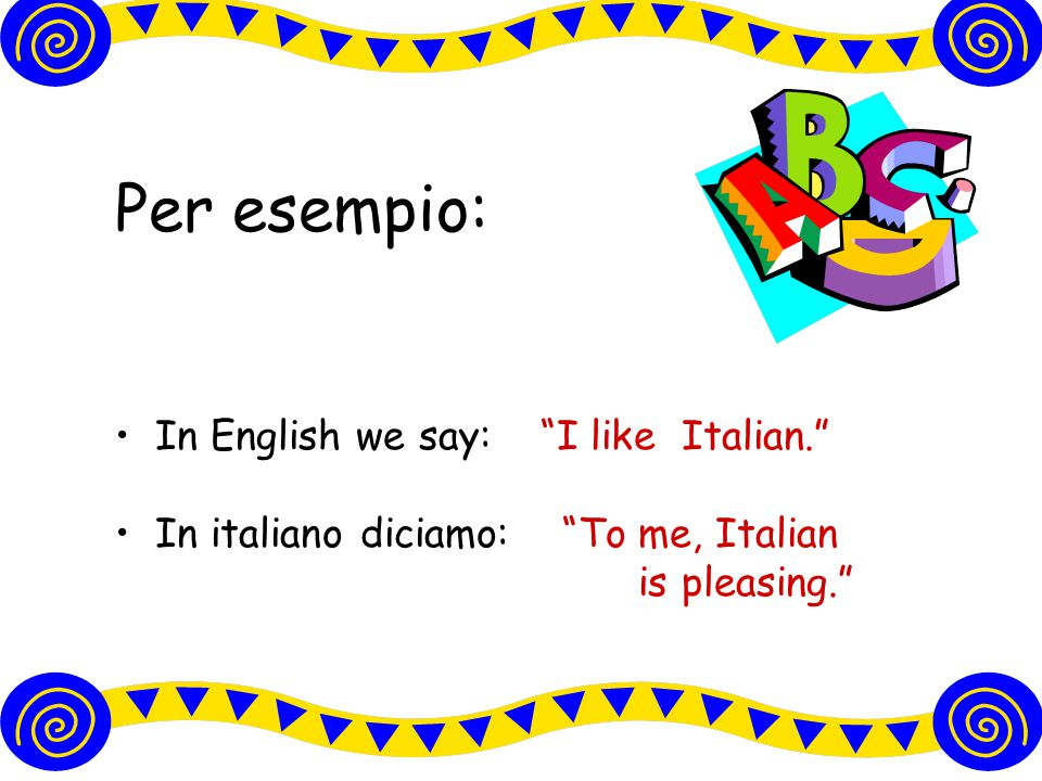 Per esempio: In English we say: I like Italian.