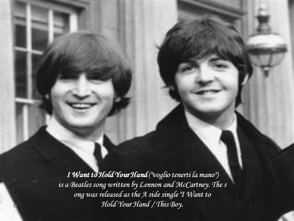 I Want to Hold Your Hand ( voglio tenerti la mano ) is a Beatles song written by Lennon and McCartney. The song was released as the A side single I Want to Hold Your Hand / This Boy.