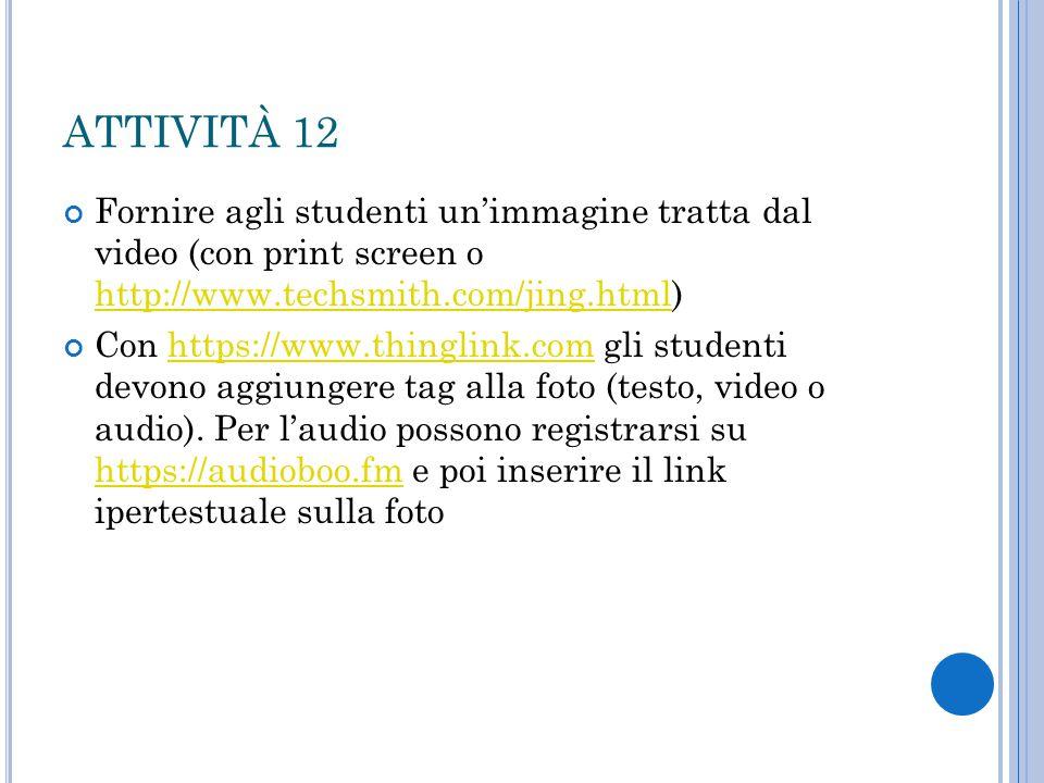 ATTIVITÀ 12 Fornire agli studenti un'immagine tratta dal video (con print screen o http://www.techsmith.com/jing.html)