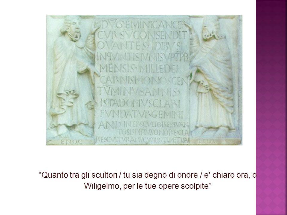 Quanto tra gli scultori / tu sia degno di onore / e chiaro ora, o Wiligelmo, per le tue opere scolpite