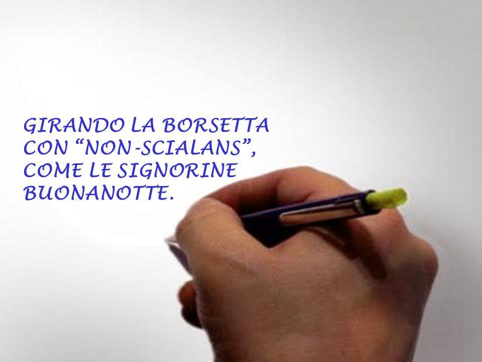 GIRANDO LA BORSETTA CON NON-SCIALANS , COME LE SIGNORINE BUONANOTTE.