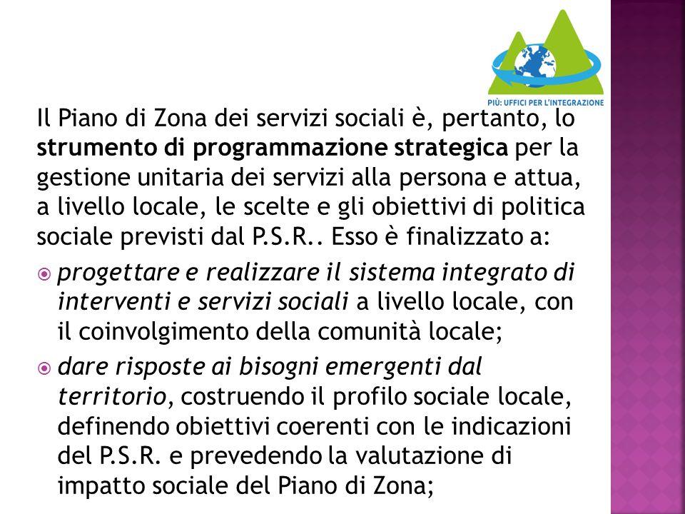 Il Piano di Zona dei servizi sociali è, pertanto, lo strumento di programmazione strategica per la gestione unitaria dei servizi alla persona e attua, a livello locale, le scelte e gli obiettivi di politica sociale previsti dal P.S.R.. Esso è finalizzato a: