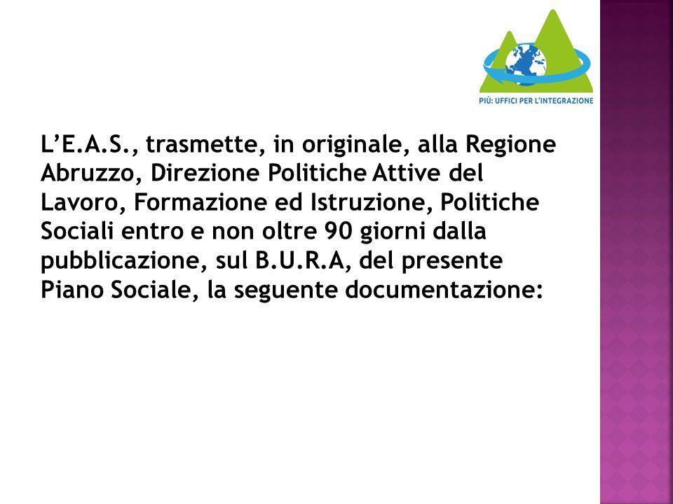 L'E.A.S., trasmette, in originale, alla Regione Abruzzo, Direzione Politiche Attive del Lavoro, Formazione ed Istruzione, Politiche Sociali entro e non oltre 90 giorni dalla pubblicazione, sul B.U.R.A, del presente Piano Sociale, la seguente documentazione: