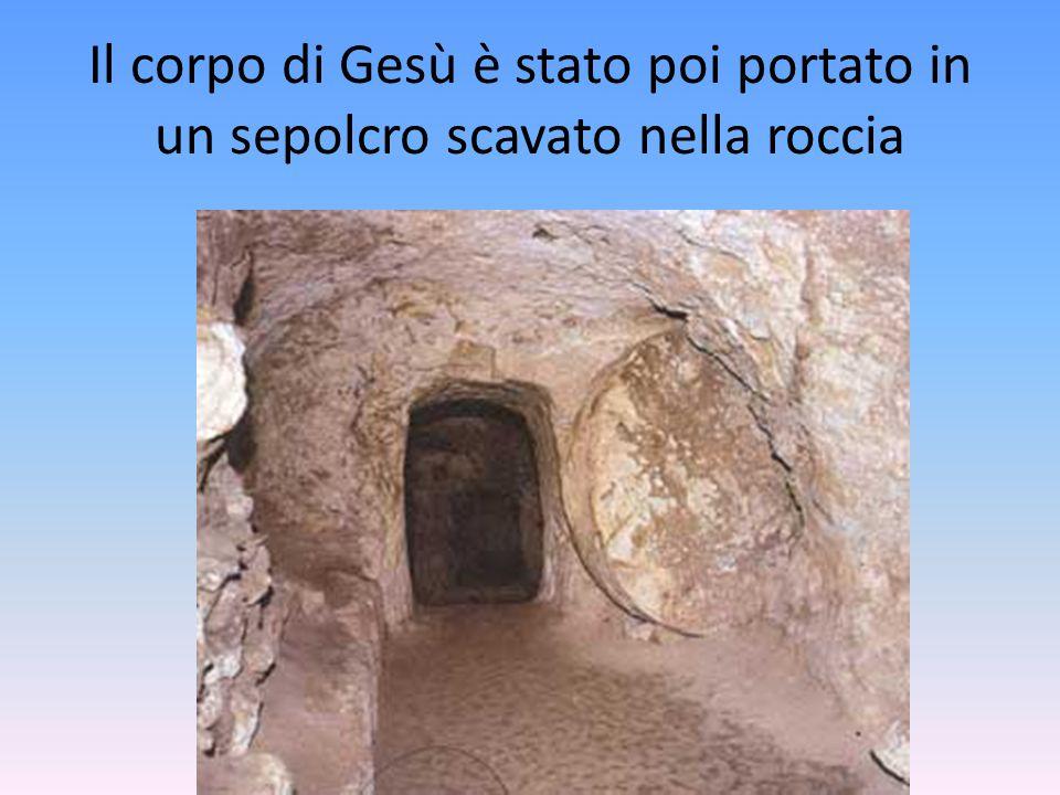 Il corpo di Gesù è stato poi portato in un sepolcro scavato nella roccia