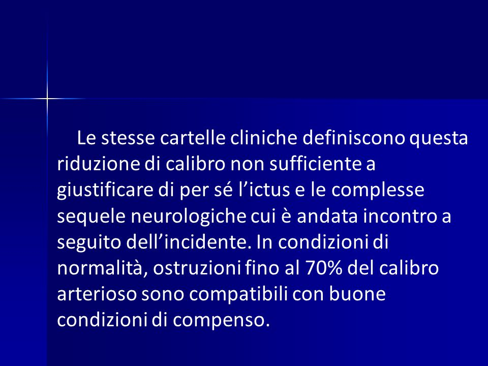 Le stesse cartelle cliniche definiscono questa riduzione di calibro non sufficiente a giustificare di per sé l'ictus e le complesse sequele neurologiche cui è andata incontro a seguito dell'incidente.