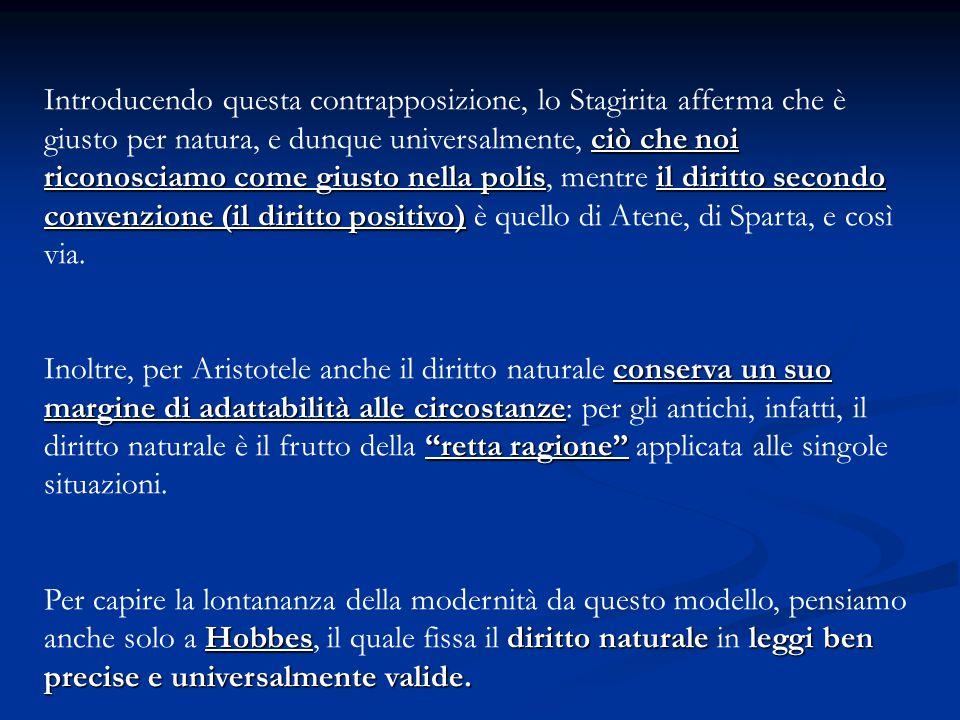 Introducendo questa contrapposizione, lo Stagirita afferma che è giusto per natura, e dunque universalmente, ciò che noi riconosciamo come giusto nella polis, mentre il diritto secondo convenzione (il diritto positivo) è quello di Atene, di Sparta, e così via.