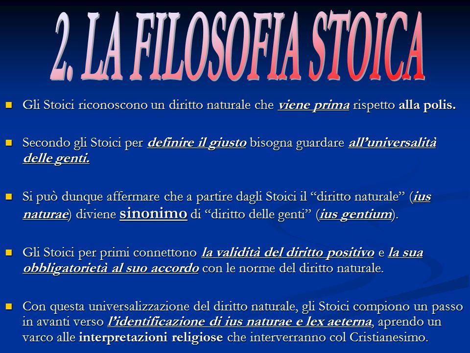 2. LA FILOSOFIA STOICA Gli Stoici riconoscono un diritto naturale che viene prima rispetto alla polis.