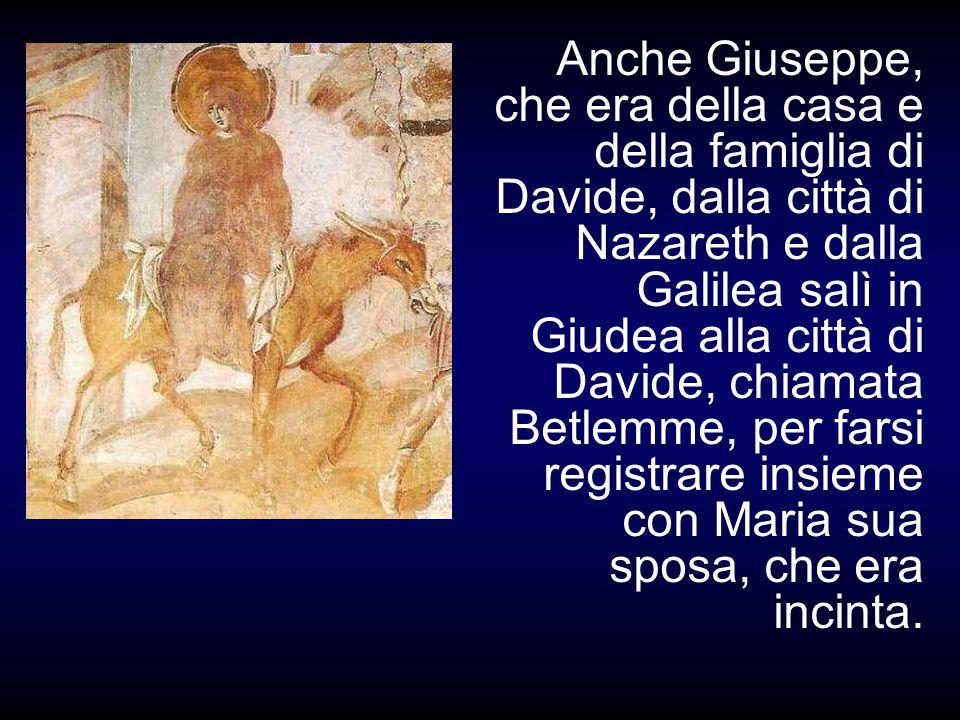 Anche Giuseppe, che era della casa e della famiglia di Davide, dalla città di Nazareth e dalla Galilea salì in Giudea alla città di Davide, chiamata Betlemme, per farsi registrare insieme con Maria sua sposa, che era incinta.