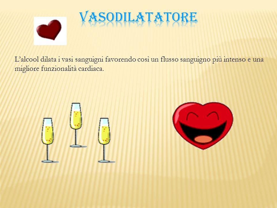 VASODILATATORE L'alcool dilata i vasi sanguigni favorendo così un flusso sanguigno più intenso e una migliore funzionalità cardiaca.