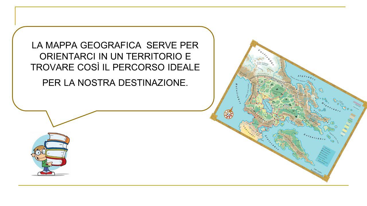 LA MAPPA GEOGRAFICA SERVE PER ORIENTARCI IN UN TERRITORIO E TROVARE COSÌ IL PERCORSO IDEALE PER LA NOSTRA DESTINAZIONE.
