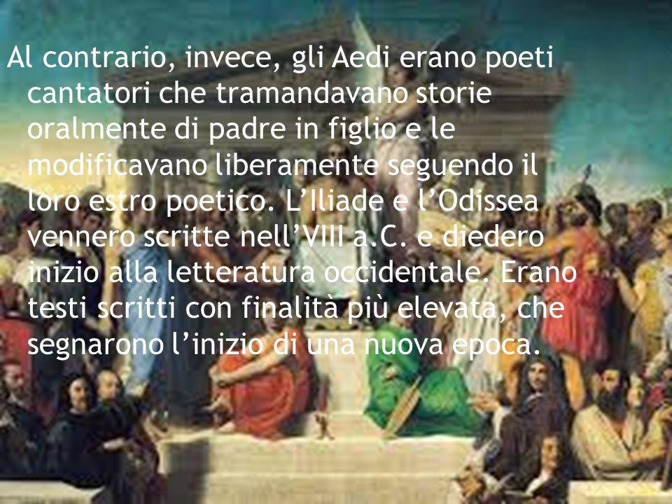 Al contrario, invece, gli Aedi erano poeti cantatori che tramandavano storie oralmente di padre in figlio e le modificavano liberamente seguendo il loro estro poetico.