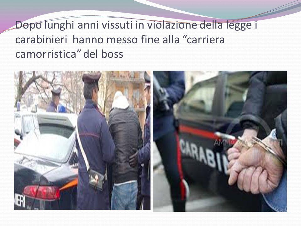 Dopo lunghi anni vissuti in violazione della legge i carabinieri hanno messo fine alla carriera camorristica del boss