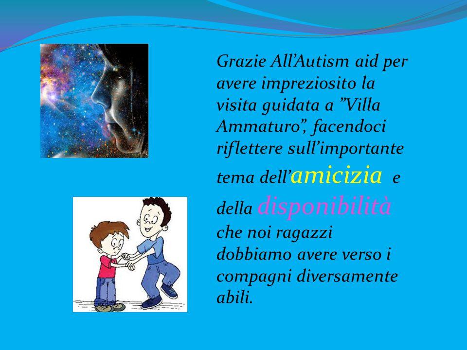 Grazie All'Autism aid per avere impreziosito la visita guidata a Villa Ammaturo , facendoci riflettere sull'importante tema dell'amicizia e della disponibilità che noi ragazzi dobbiamo avere verso i compagni diversamente abili.