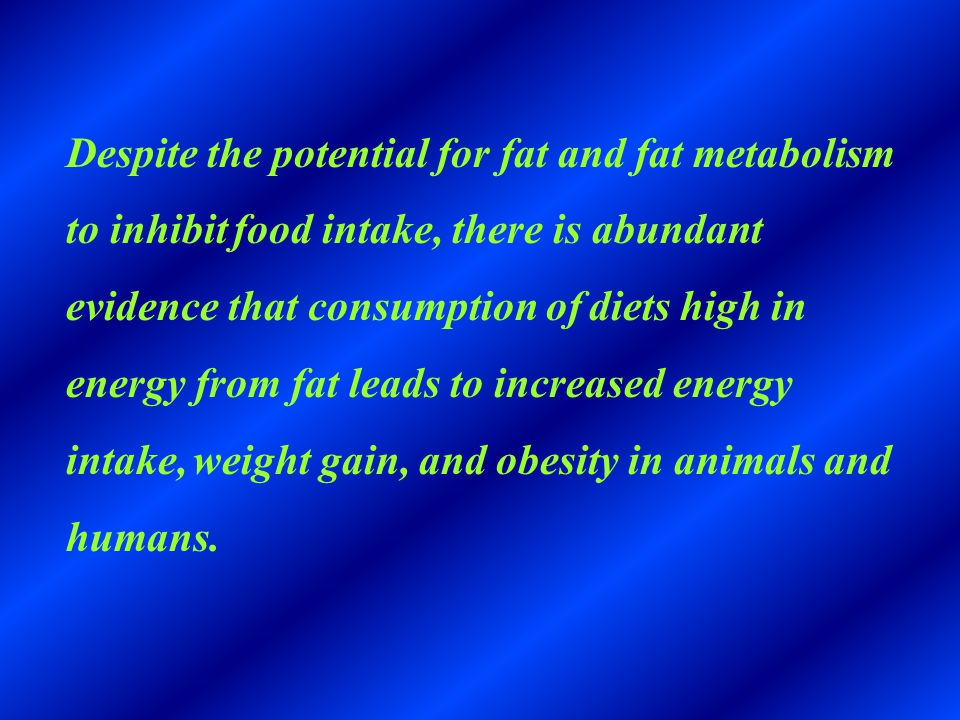 Despite the potential for fat and fat metabolism to inhibit food intake, there is abundant evidence that consumption of diets high in energy from fat leads to increased energy intake, weight gain, and obesity in animals and humans.