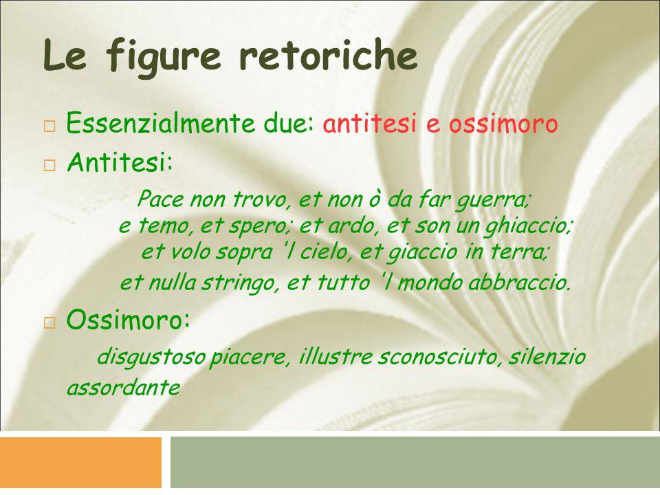 Le figure retoriche Essenzialmente due: antitesi e ossimoro Antitesi: