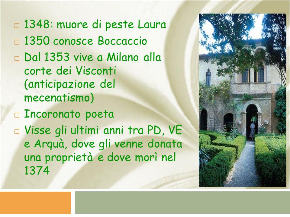 1348: muore di peste Laura 1350 conosce Boccaccio. Dal 1353 vive a Milano alla corte dei Visconti (anticipazione del mecenatismo)
