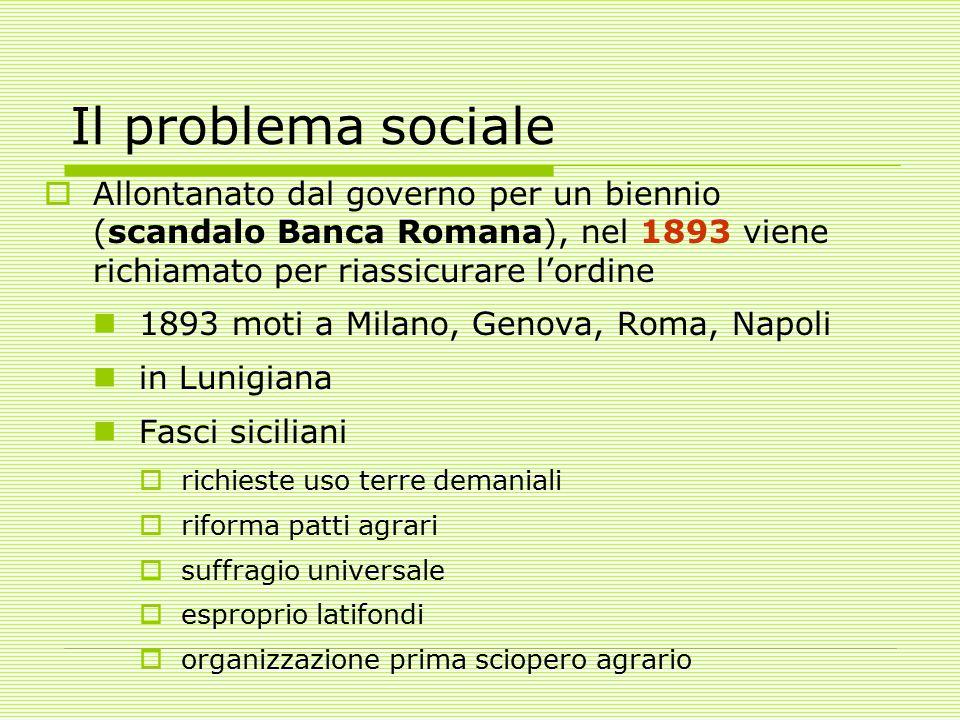 Il problema sociale Allontanato dal governo per un biennio (scandalo Banca Romana), nel 1893 viene richiamato per riassicurare l'ordine.