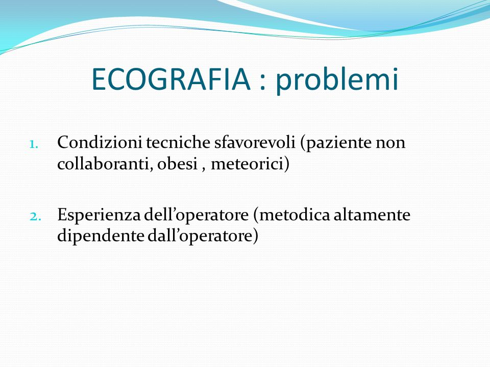 ECOGRAFIA : problemi Condizioni tecniche sfavorevoli (paziente non collaboranti, obesi , meteorici)