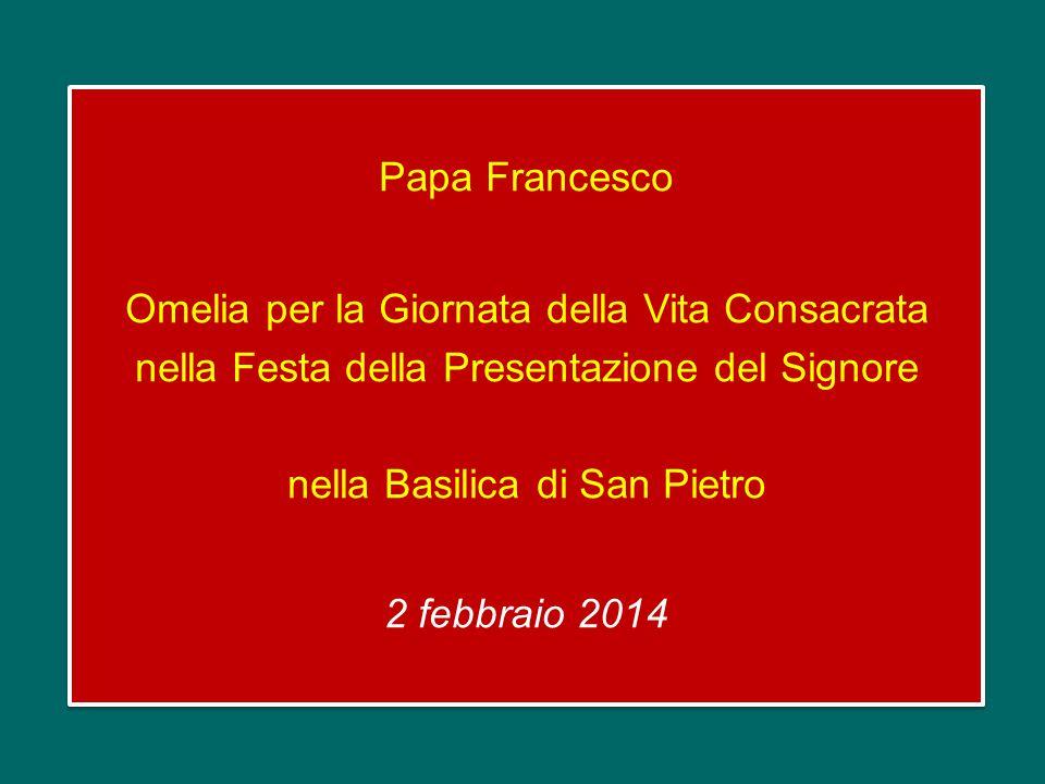 Papa Francesco Omelia per la Giornata della Vita Consacrata nella Festa della Presentazione del Signore nella Basilica di San Pietro 2 febbraio 2014