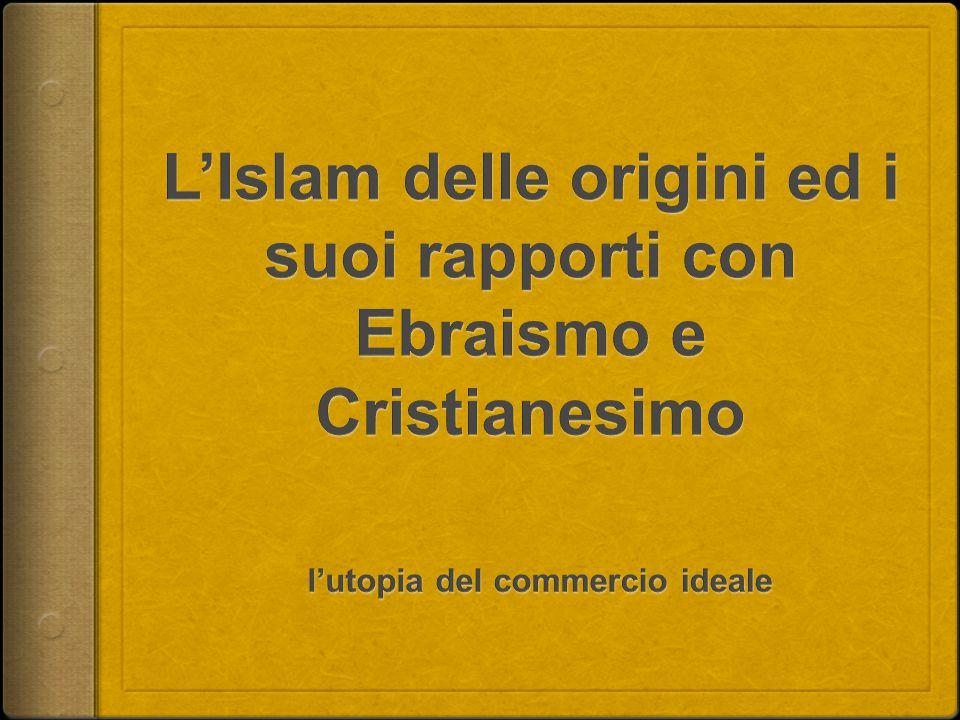 L'Islam delle origini ed i suoi rapporti con Ebraismo e Cristianesimo l'utopia del commercio ideale