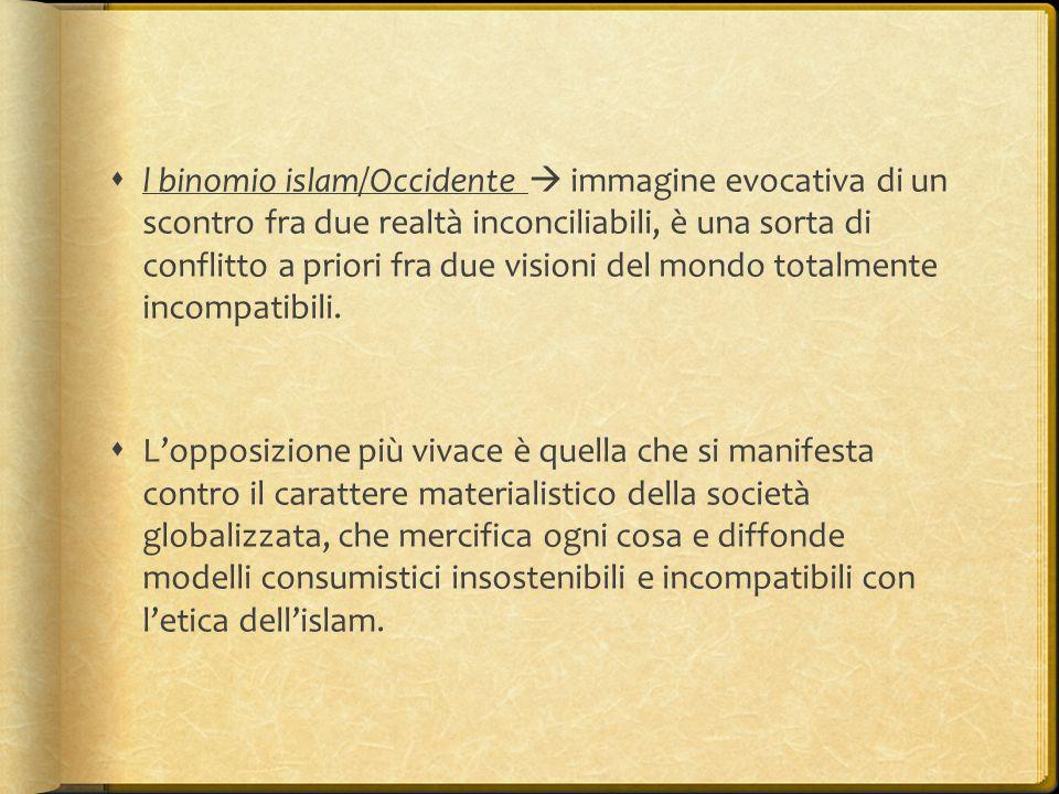 l binomio islam/Occidente  immagine evocativa di un scontro fra due realtà inconciliabili, è una sorta di conflitto a priori fra due visioni del mondo totalmente incompatibili.