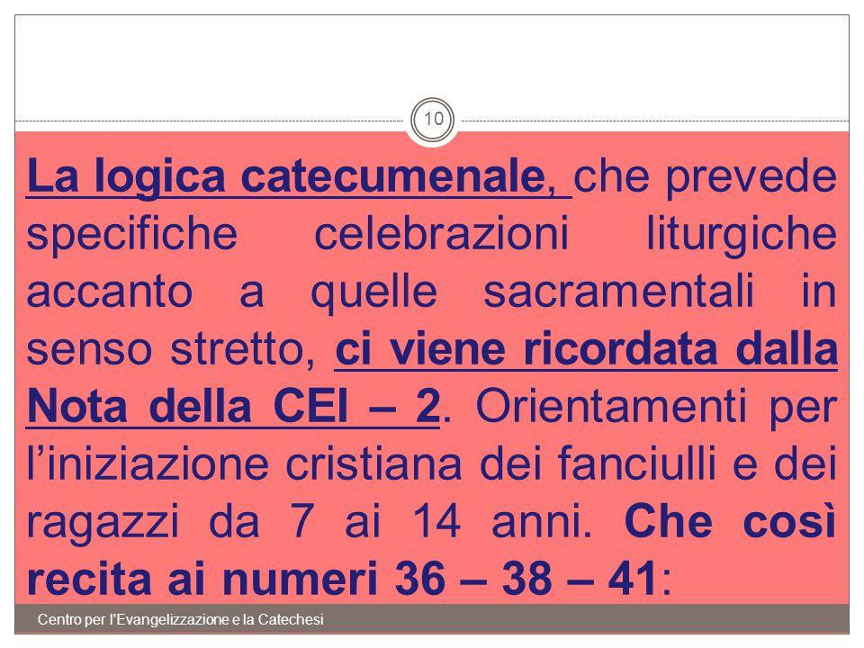 La logica catecumenale, che prevede specifiche celebrazioni liturgiche accanto a quelle sacramentali in senso stretto, ci viene ricordata dalla Nota della CEI – 2. Orientamenti per l'iniziazione cristiana dei fanciulli e dei ragazzi da 7 ai 14 anni. Che così recita ai numeri 36 – 38 – 41: