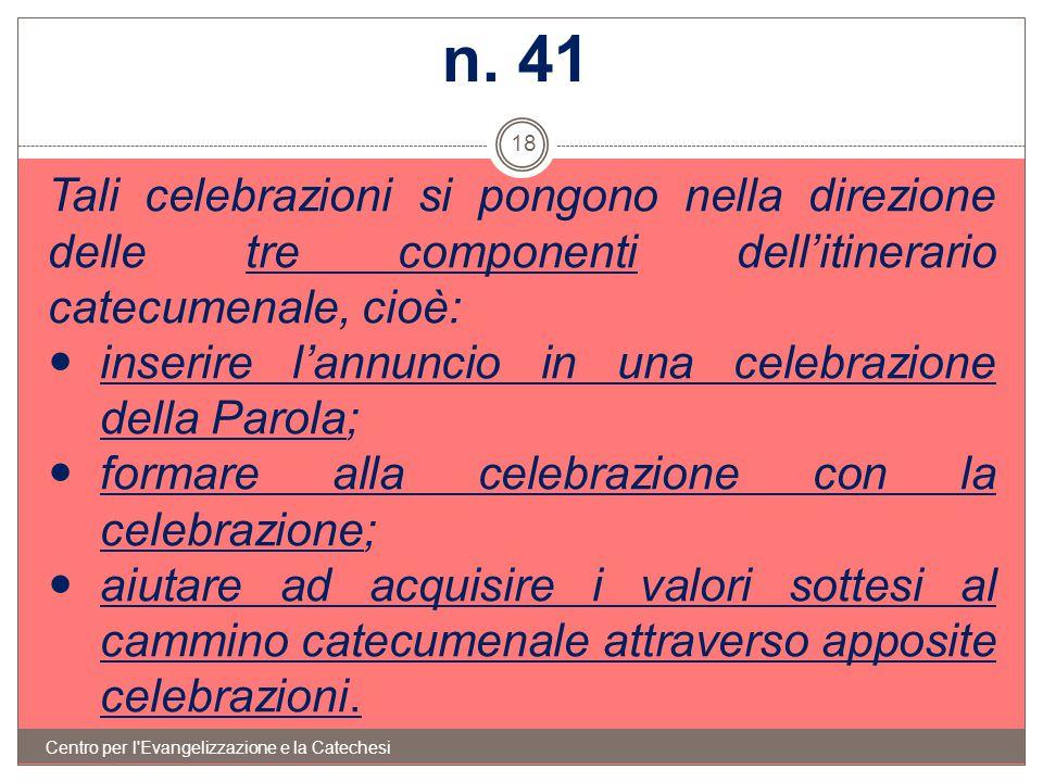 n. 41 Tali celebrazioni si pongono nella direzione delle tre componenti dell'itinerario catecumenale, cioè: