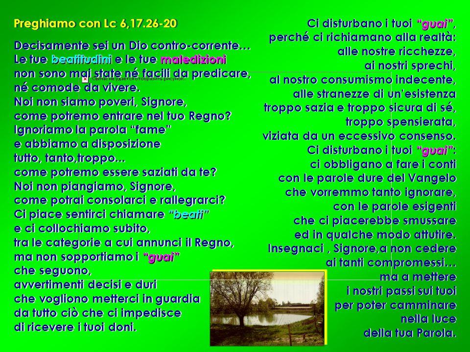 Preghiamo con Lc 6,17.26-20 Ci disturbano i tuoi guai , perché ci richiamano alla realtà: alle nostre ricchezze,