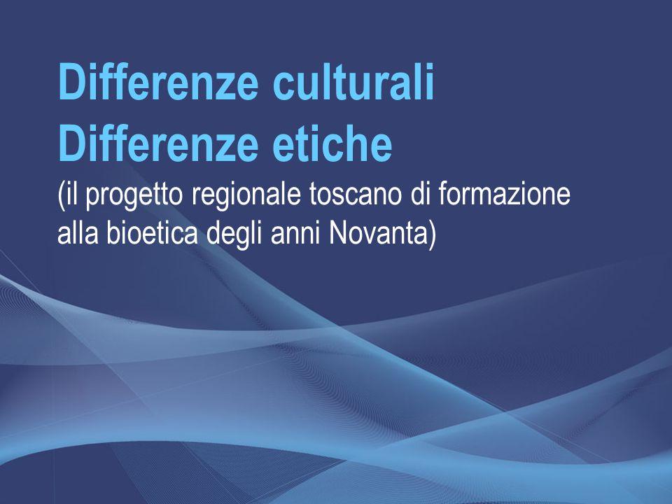 Differenze culturali Differenze etiche (il progetto regionale toscano di formazione alla bioetica degli anni Novanta)