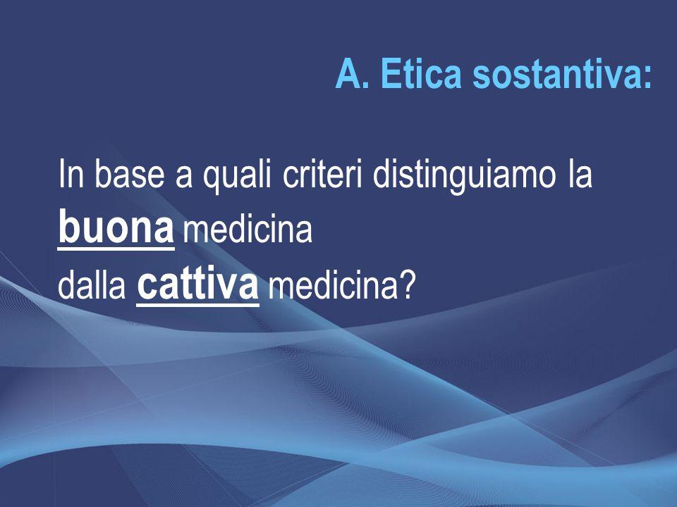 A. Etica sostantiva: In base a quali criteri distinguiamo la buona medicina dalla cattiva medicina