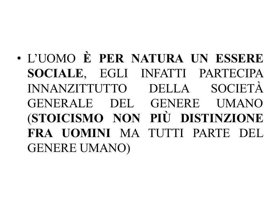 L'UOMO È PER NATURA UN ESSERE SOCIALE, EGLI INFATTI PARTECIPA INNANZITTUTTO DELLA SOCIETÀ GENERALE DEL GENERE UMANO (STOICISMO NON PIÙ DISTINZIONE FRA UOMINI MA TUTTI PARTE DEL GENERE UMANO)