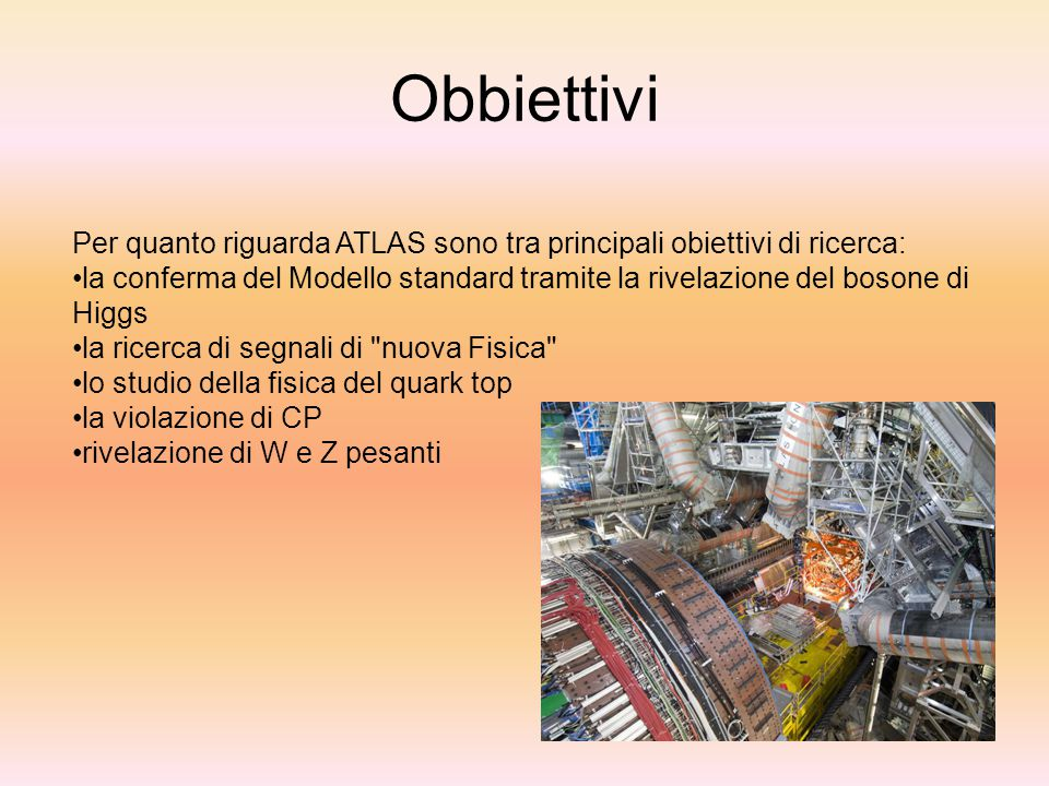 Obbiettivi Per quanto riguarda ATLAS sono tra principali obiettivi di ricerca: