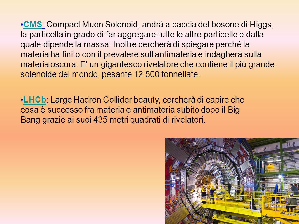CMS: Compact Muon Solenoid, andrà a caccia del bosone di Higgs, la particella in grado di far aggregare tutte le altre particelle e dalla quale dipende la massa. Inoltre cercherà di spiegare perché la materia ha finito con il prevalere sull antimateria e indagherà sulla materia oscura. E un gigantesco rivelatore che contiene il più grande solenoide del mondo, pesante 12.500 tonnellate.