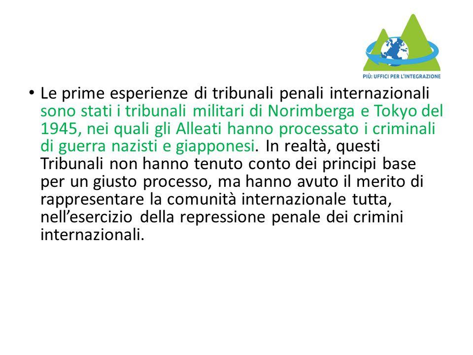 Le prime esperienze di tribunali penali internazionali sono stati i tribunali militari di Norimberga e Tokyo del 1945, nei quali gli Alleati hanno processato i criminali di guerra nazisti e giapponesi.
