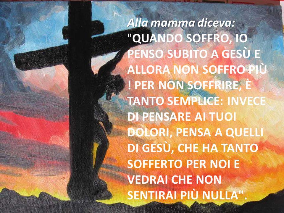 Alla mamma diceva: Quando soffro, io penso subito a Gesù e allora non soffro più .