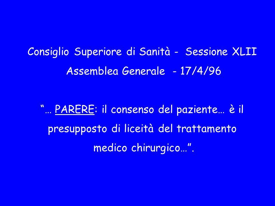 Consiglio Superiore di Sanità - Sessione XLII Assemblea Generale - 17/4/96 … PARERE: il consenso del paziente… è il presupposto di liceità del trattamento medico chirurgico… .