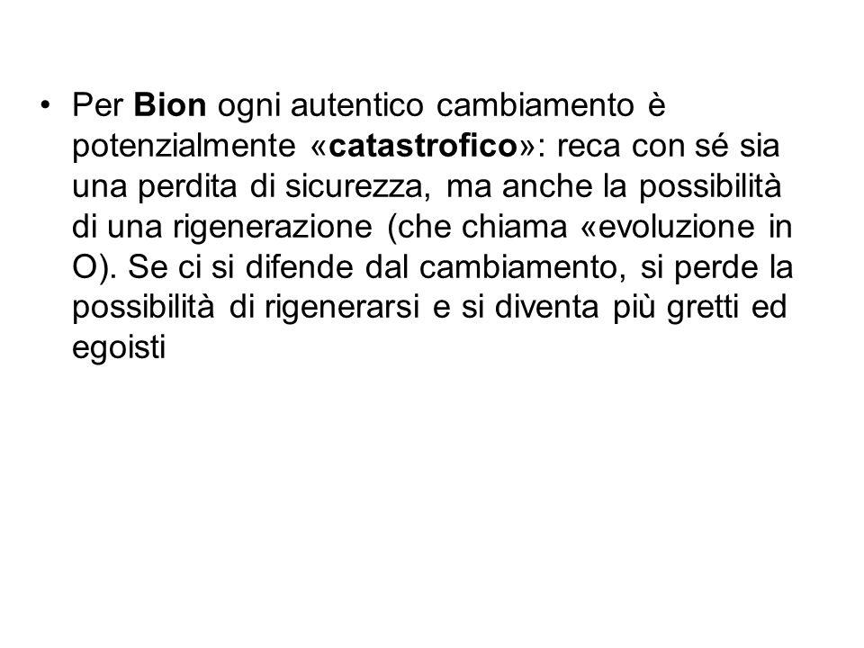 Per Bion ogni autentico cambiamento è potenzialmente «catastrofico»: reca con sé sia una perdita di sicurezza, ma anche la possibilità di una rigenerazione (che chiama «evoluzione in O).
