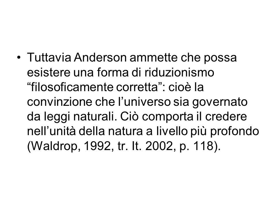 Tuttavia Anderson ammette che possa esistere una forma di riduzionismo filosoficamente corretta : cioè la convinzione che l'universo sia governato da leggi naturali.