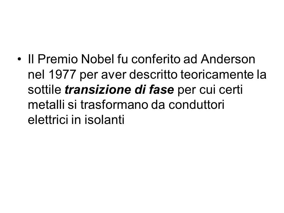 Il Premio Nobel fu conferito ad Anderson nel 1977 per aver descritto teoricamente la sottile transizione di fase per cui certi metalli si trasformano da conduttori elettrici in isolanti