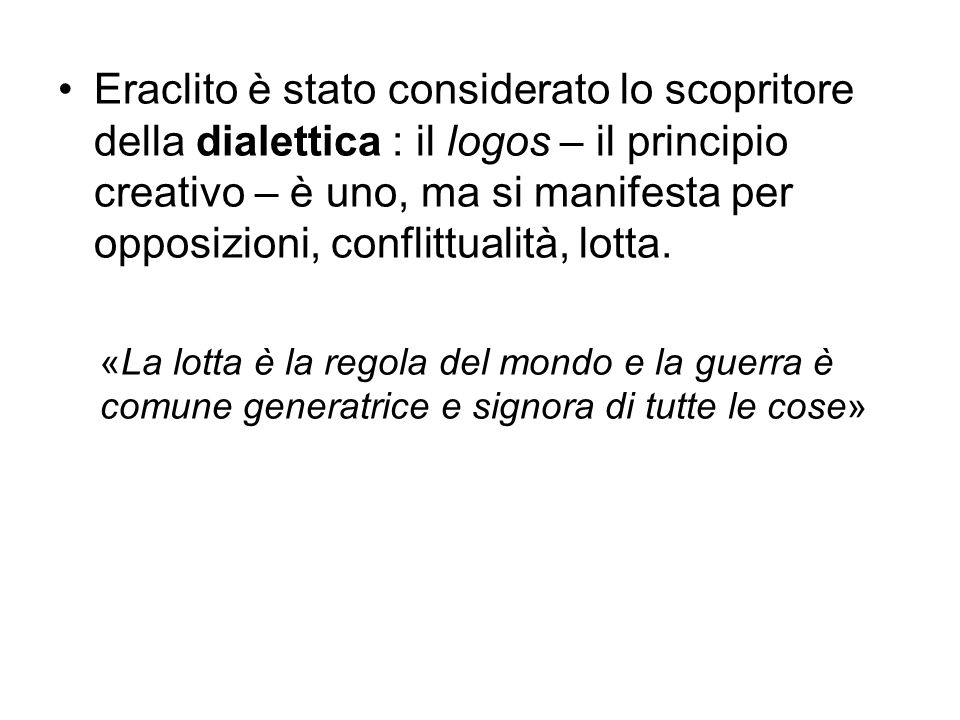 Eraclito è stato considerato lo scopritore della dialettica : il logos – il principio creativo – è uno, ma si manifesta per opposizioni, conflittualità, lotta.