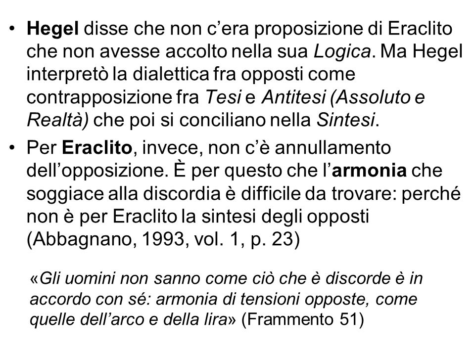 Hegel disse che non c'era proposizione di Eraclito che non avesse accolto nella sua Logica. Ma Hegel interpretò la dialettica fra opposti come contrapposizione fra Tesi e Antitesi (Assoluto e Realtà) che poi si conciliano nella Sintesi.