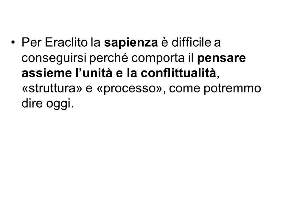 Per Eraclito la sapienza è difficile a conseguirsi perché comporta il pensare assieme l'unità e la conflittualità, «struttura» e «processo», come potremmo dire oggi.