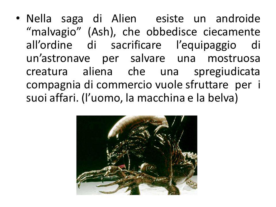 Nella saga di Alien esiste un androide malvagio (Ash), che obbedisce ciecamente all'ordine di sacrificare l'equipaggio di un'astronave per salvare una mostruosa creatura aliena che una spregiudicata compagnia di commercio vuole sfruttare per i suoi affari.