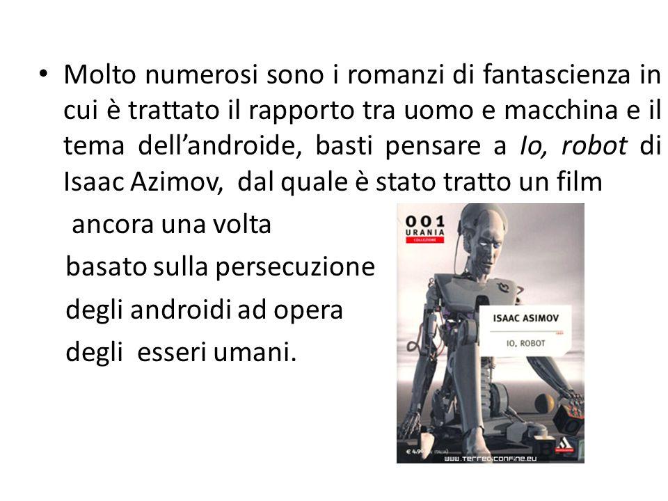 Molto numerosi sono i romanzi di fantascienza in cui è trattato il rapporto tra uomo e macchina e il tema dell'androide, basti pensare a Io, robot di Isaac Azimov, dal quale è stato tratto un film